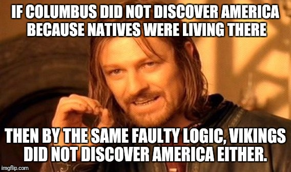 Columbus vs the Vikings  | IF COLUMBUS DID NOT DISCOVER AMERICA BECAUSE NATIVES WERE LIVING THERE THEN BY THE SAME FAULTY LOGIC, VIKINGS DID NOT DISCOVER AMERICA EITHE | image tagged in memes,one does not simply,christopher columbus,columbus day | made w/ Imgflip meme maker