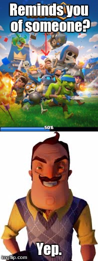 Clash Royale and Hello Neighbor mixed universe theory! | Reminds you of someone? Yep. | image tagged in memes,clash royale | made w/ Imgflip meme maker