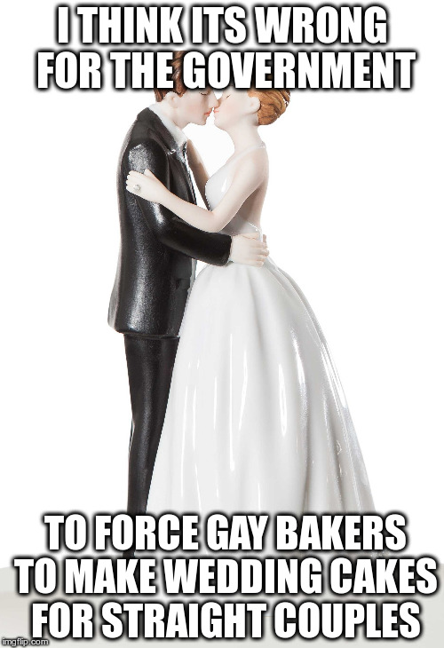 ;) | I THINK ITS WRONG FOR THE GOVERNMENT TO FORCE GAY BAKERS TO MAKE WEDDING CAKES FOR STRAIGHT COUPLES | image tagged in cake | made w/ Imgflip meme maker