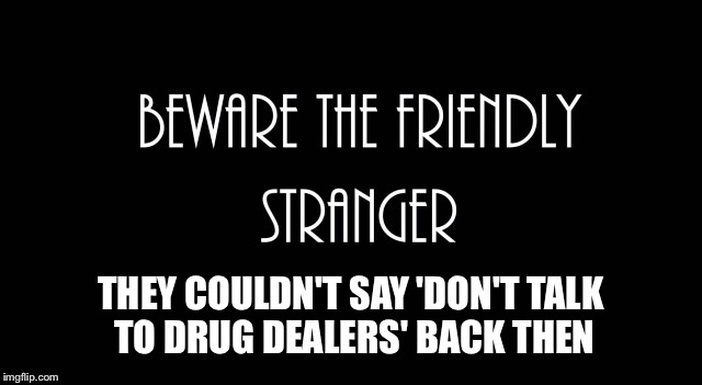 THEY COULDN'T SAY 'DON'T TALK TO DRUG DEALERS' BACK THEN | made w/ Imgflip meme maker