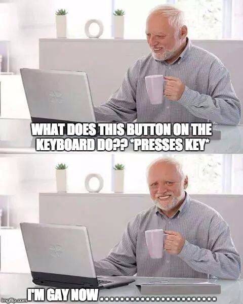 hide the pain harold | WHAT DOES THIS BUTTON ON THE KEYBOARD DO?? *PRESSES KEY* I'M GAY NOW . . . . . . . . . . . . . . . . . . . . . . . | image tagged in hide the pain harold | made w/ Imgflip meme maker