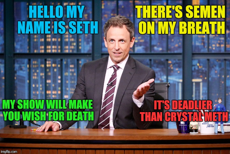 HELLO MY NAME IS SETH IT'S DEADLIER THAN CRYSTAL METH THERE'S SEMEN ON MY BREATH MY SHOW WILL MAKE YOU WISH FOR DEATH | made w/ Imgflip meme maker