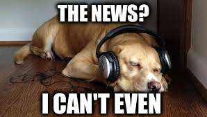 The news | THE NEWS? I CAN'T EVEN | image tagged in can't even | made w/ Imgflip meme maker