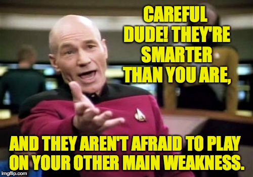 Picard Wtf Meme | CAREFUL DUDE! THEY'RE SMARTER THAN YOU ARE, AND THEY AREN'T AFRAID TO PLAY ON YOUR OTHER MAIN WEAKNESS. | image tagged in memes,picard wtf | made w/ Imgflip meme maker