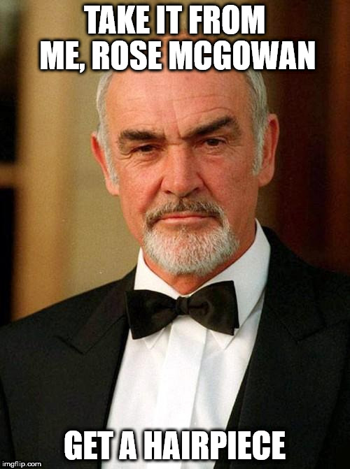 sean connery | TAKE IT FROM ME, ROSE MCGOWAN GET A HAIRPIECE | image tagged in sean connery | made w/ Imgflip meme maker