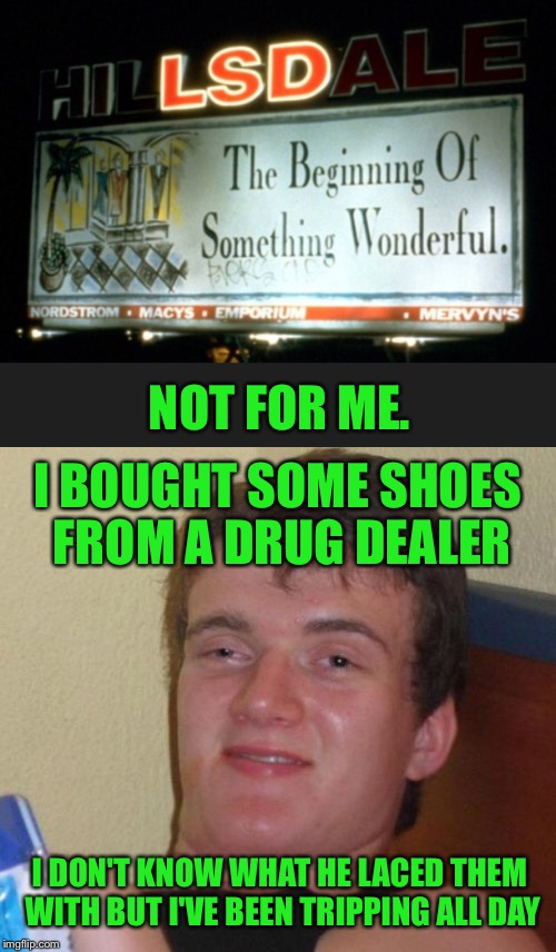 He'd only gone out to score and then grab a sandwich  | NOT FOR ME. I BOUGHT SOME SHOES FROM A DRUG DEALER I DON'T KNOW WHAT HE LACED THEM WITH BUT I'VE BEEN TRIPPING ALL DAY | image tagged in 10 guy,acid,drug dealer,drugs,tripping,trippin' | made w/ Imgflip meme maker
