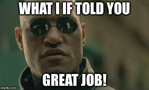 Matrix Morpheus Meme | WHAT I IF TOLD YOU GREAT JOB! | image tagged in memes,matrix morpheus | made w/ Imgflip meme maker