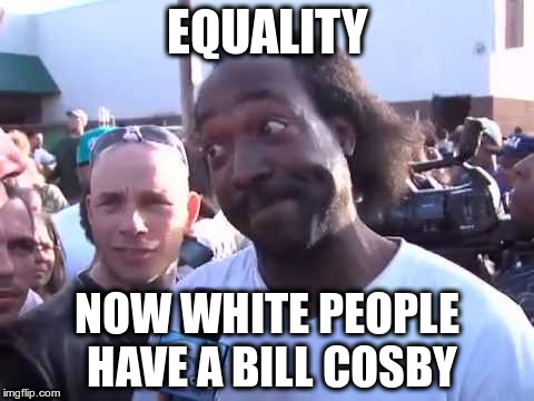 How You Go'n' | EQUALITY NOW WHITE PEOPLE HAVE A BILL COSBY | image tagged in how you go'n' | made w/ Imgflip meme maker