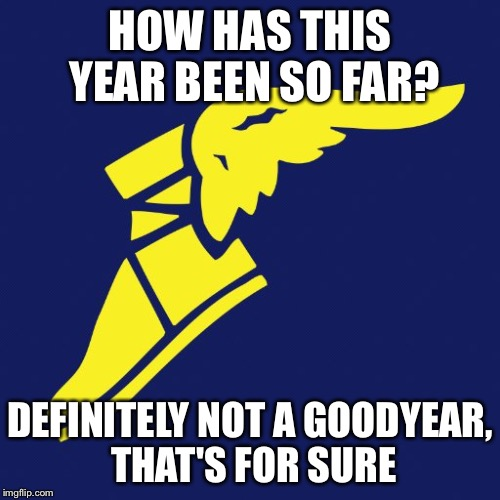 : 3 | HOW HAS THIS YEAR BEEN SO FAR? DEFINITELY NOT A GOODYEAR, THAT'S FOR SURE | image tagged in funny,puns,goodyear,tires | made w/ Imgflip meme maker