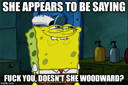 Dont You Squidward Meme | SHE APPEARS TO BE SAYING F**K YOU, DOESN'T SHE WOODWARD? | image tagged in memes,dont you squidward | made w/ Imgflip meme maker