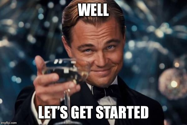 Leonardo Dicaprio Cheers Meme | WELL LET'S GET STARTED | image tagged in memes,leonardo dicaprio cheers | made w/ Imgflip meme maker