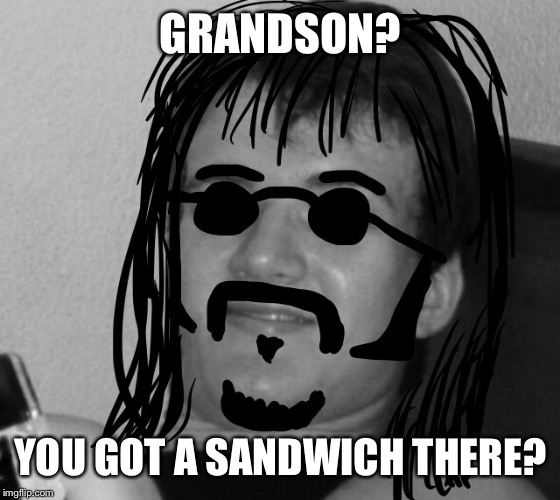 10 Guy 60's Hippie | GRANDSON? YOU GOT A SANDWICH THERE? | image tagged in 10 guy 60's hippie | made w/ Imgflip meme maker