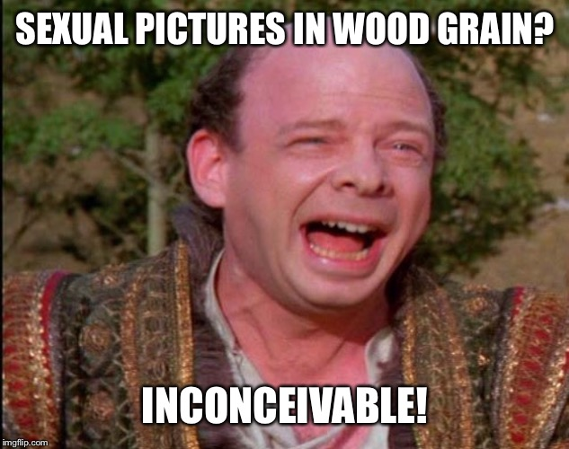 Inconceivable  | SEXUAL PICTURES IN WOOD GRAIN? INCONCEIVABLE! | image tagged in inconceivable | made w/ Imgflip meme maker