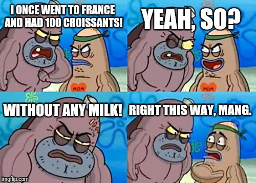 How Tough Are You Meme | I ONCE WENT TO FRANCE AND HAD 100 CROISSANTS! YEAH, SO? WITHOUT ANY MILK! RIGHT THIS WAY, MANG. | image tagged in memes,how tough are you | made w/ Imgflip meme maker