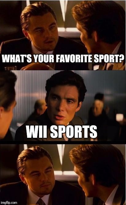 Inception Meme | WHAT'S YOUR FAVORITE SPORT? WII SPORTS | image tagged in memes,inception | made w/ Imgflip meme maker