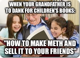 "Storytelling Grandpa Meme | WHEN YOUR GRANDFATHER IS TO DANK FOR CHILDREN'S BOOKS: ""HOW TO MAKE METH AND SELL IT TO YOUR FRIENDS"" 