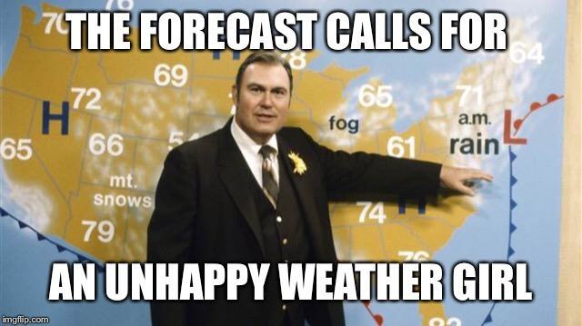 The Forecast Calls For | THE FORECAST CALLS FOR AN UNHAPPY WEATHER GIRL | image tagged in the forecast calls for | made w/ Imgflip meme maker