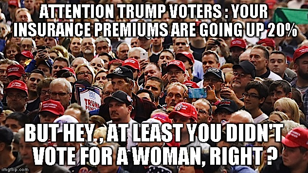ATTENTION TRUMP VOTERS : YOUR INSURANCE PREMIUMS ARE GOING UP 20% BUT HEY , AT LEAST YOU DIDN'T VOTE FOR A WOMAN, RIGHT ? | image tagged in trump | made w/ Imgflip meme maker