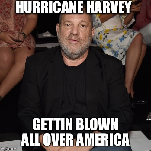 HURRICANE HARVEY GETTIN BLOWN ALL OVER AMERICA | image tagged in harvey weinstein | made w/ Imgflip meme maker