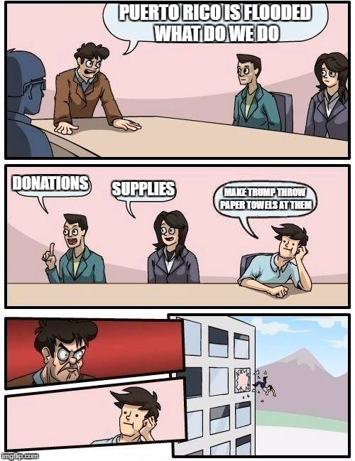 Boardroom Meeting Suggestion Meme | PUERTO RICO IS FLOODED WHAT DO WE DO DONATIONS SUPPLIES MAKE TRUMP THROW PAPER TOWELS AT THEM | image tagged in memes,boardroom meeting suggestion | made w/ Imgflip meme maker