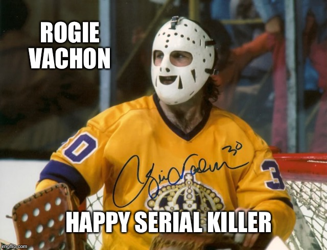 Rogie Vachon 2 | ROGIE VACHON HAPPY SERIAL KILLER | image tagged in rogie vachon 2 | made w/ Imgflip meme maker