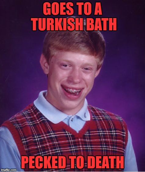 Bad Luck Brian Meme | GOES TO A TURKISH BATH PECKED TO DEATH | image tagged in memes,bad luck brian | made w/ Imgflip meme maker