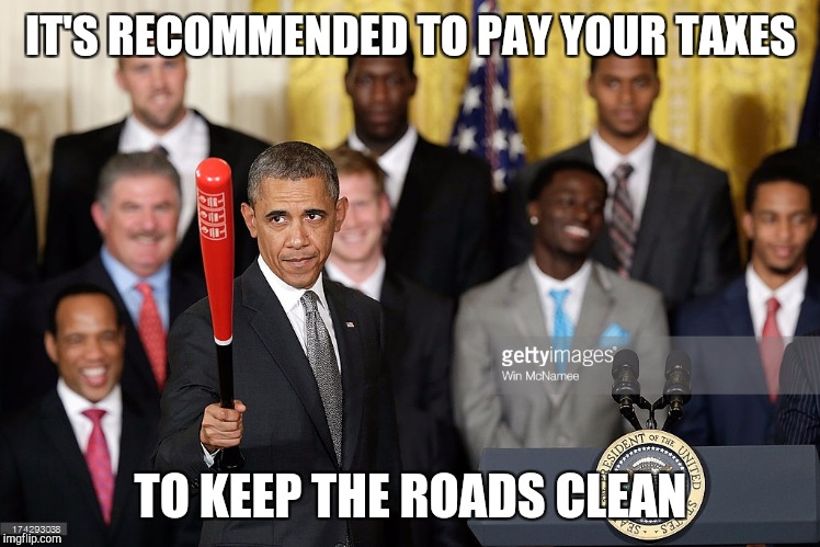 Misunderstood Obama | IT'S RECOMMENDED TO PAY YOUR TAXES TO KEEP THE ROADS CLEAN | image tagged in obama | made w/ Imgflip meme maker