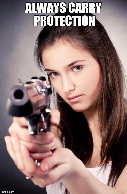 Girl with gun | ALWAYS CARRY PROTECTION | image tagged in girl with gun | made w/ Imgflip meme maker