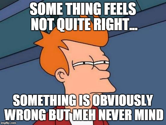 Futurama Fry Meme | SOME THING FEELS NOT QUITE RIGHT... SOMETHING IS OBVIOUSLY WRONG BUT MEH NEVER MIND | image tagged in memes,futurama fry | made w/ Imgflip meme maker