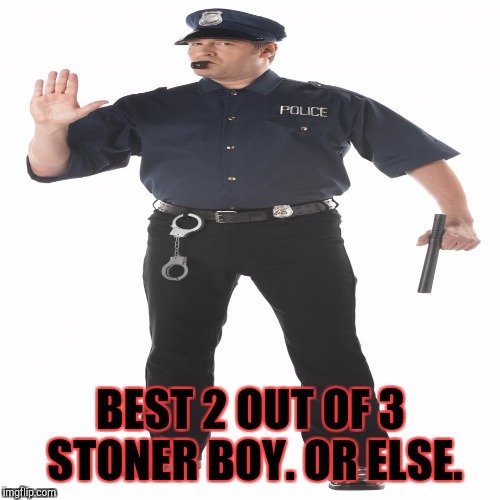 BEST 2 OUT OF 3 STONER BOY. OR ELSE. | made w/ Imgflip meme maker
