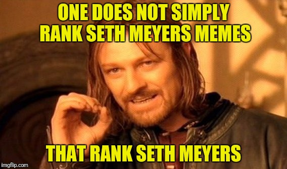 One Does Not Simply Meme | ONE DOES NOT SIMPLY RANK SETH MEYERS MEMES THAT RANK SETH MEYERS | image tagged in memes,one does not simply | made w/ Imgflip meme maker