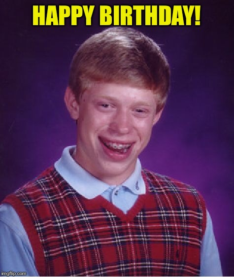 Bad Luck Brian Meme | HAPPY BIRTHDAY! | image tagged in memes,bad luck brian | made w/ Imgflip meme maker
