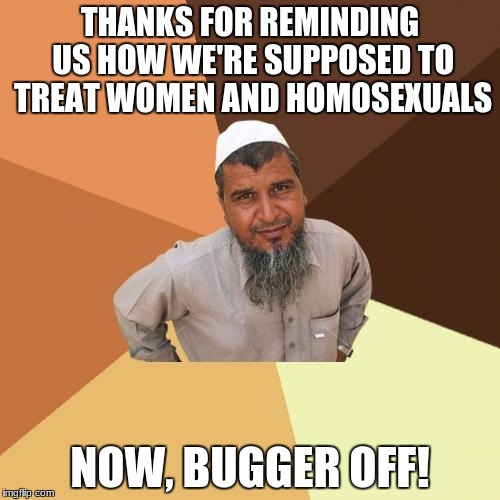 Abrahamic Advice | THANKS FOR REMINDING US HOW WE'RE SUPPOSED TO TREAT WOMEN AND HOMOSEXUALS NOW, BUGGER OFF! | image tagged in religion | made w/ Imgflip meme maker