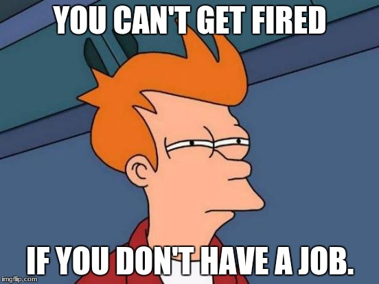 Futurama Fry Meme | YOU CAN'T GET FIRED IF YOU DON'T HAVE A JOB. | image tagged in memes,futurama fry | made w/ Imgflip meme maker