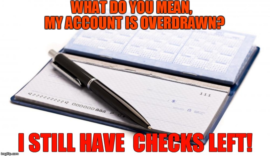 WHAT DO YOU MEAN,  MY ACCOUNT IS OVERDRAWN? I STILL HAVE  CHECKS LEFT! | made w/ Imgflip meme maker