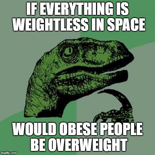 Philosoraptor Meme | IF EVERYTHING IS WEIGHTLESS IN SPACE WOULD OBESE PEOPLE BE OVERWEIGHT | image tagged in memes,philosoraptor | made w/ Imgflip meme maker