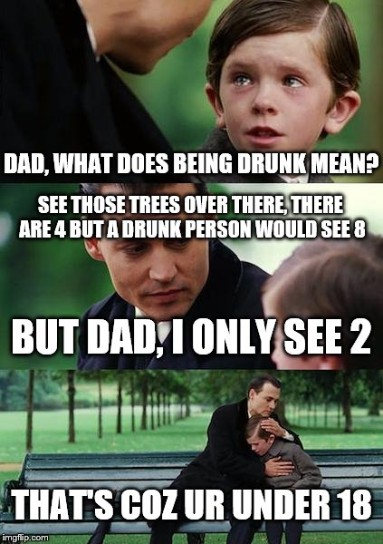 Finding Neverland Meme | DAD, WHAT DOES BEING DRUNK MEAN? BUT DAD, I ONLY SEE 2 THAT'S COZ UR UNDER 18 SEE THOSE TREES OVER THERE, THERE ARE 4 BUT A DRUNK PERSON WOU | image tagged in memes,finding neverland | made w/ Imgflip meme maker