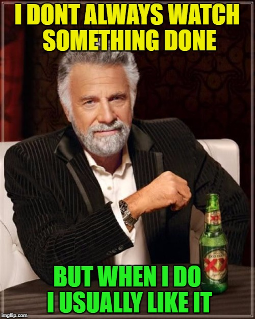 The Most Interesting Man In The World Meme | I DONT ALWAYS WATCH SOMETHING DONE BUT WHEN I DO I USUALLY LIKE IT | image tagged in memes,the most interesting man in the world | made w/ Imgflip meme maker