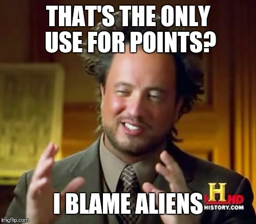 Ancient Aliens Meme | THAT'S THE ONLY USE FOR POINTS? I BLAME ALIENS | image tagged in memes,ancient aliens | made w/ Imgflip meme maker
