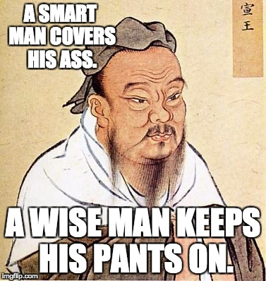 Wise Confucius | A SMART MAN COVERS HIS ASS. A WISE MAN KEEPS HIS PANTS ON. | image tagged in wise confucius | made w/ Imgflip meme maker
