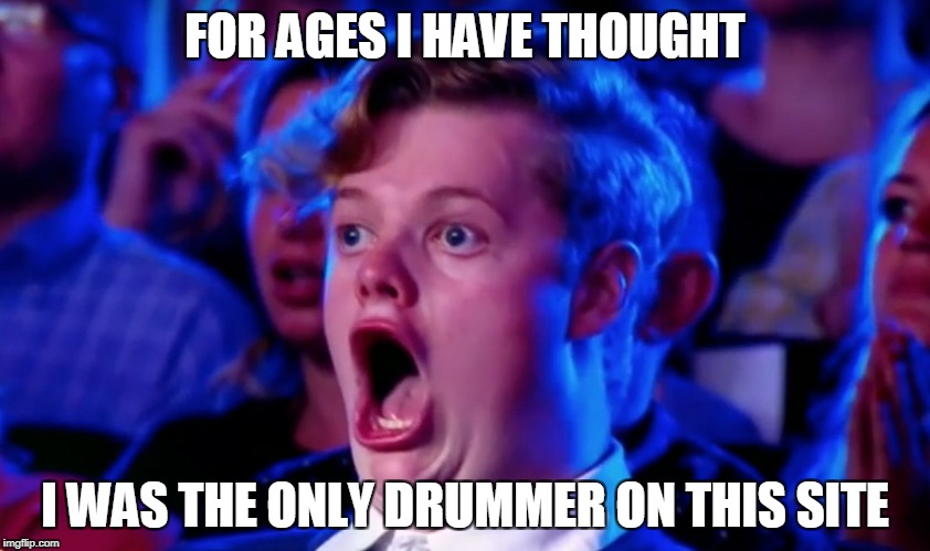 Surprised Open Mouth | FOR AGES I HAVE THOUGHT I WAS THE ONLY DRUMMER ON THIS SITE | image tagged in surprised open mouth | made w/ Imgflip meme maker