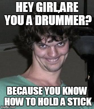 I'm a drummer,and I sure as hell know how to roll | HEY GIRL,ARE YOU A DRUMMER? BECAUSE YOU KNOW HOW TO HOLD A STICK | image tagged in creepy guy,memes,funny,powermetalhead,drummer,music | made w/ Imgflip meme maker