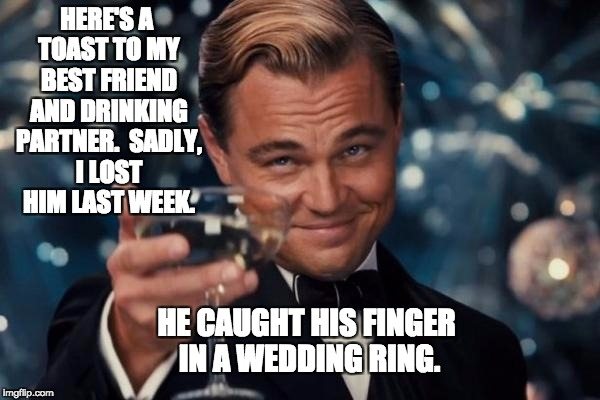 Leonardo Dicaprio Cheers Meme | HERE'S A TOAST TO MY BEST FRIEND AND DRINKING PARTNER.  SADLY, I LOST HIM LAST WEEK. HE CAUGHT HIS FINGER IN A WEDDING RING. | image tagged in memes,leonardo dicaprio cheers | made w/ Imgflip meme maker