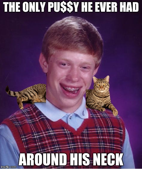 Bad Luck Brian Meme | THE ONLY PU$$Y HE EVER HAD AROUND HIS NECK | image tagged in memes,bad luck brian | made w/ Imgflip meme maker