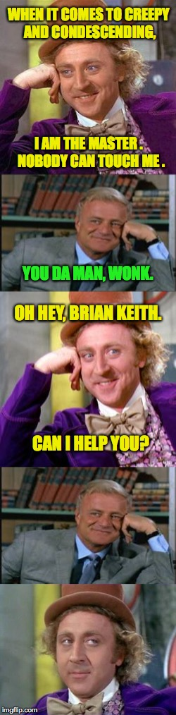 Creepy Condescending Wonka Meets His Match in Creepy Condescending Brian Keith. | WHEN IT COMES TO CREEPY AND CONDESCENDING, CAN I HELP YOU? I AM THE MASTER .  NOBODY CAN TOUCH ME . YOU DA MAN, WONK. OH HEY, BRIAN KEITH. | image tagged in creepy condescending wonka,creepy condescending brian keith,memes | made w/ Imgflip meme maker