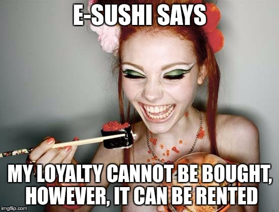 E-SUSHI'S WONDERFUL WISDOM FOR THE MASSES | E-SUSHI SAYS MY LOYALTY CANNOT BE BOUGHT, HOWEVER, IT CAN BE RENTED | image tagged in sushi,e-sushi,memes,funny,loyalty,rent | made w/ Imgflip meme maker