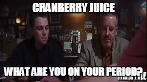 CRANBERRY JUICE WHAT ARE YOU ON YOUR PERIOD? | made w/ Imgflip meme maker
