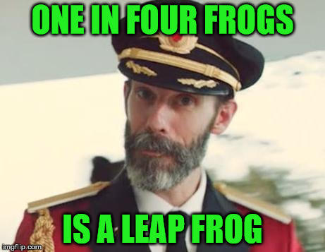 Leap frog | ONE IN FOUR FROGS IS A LEAP FROG | image tagged in captain obvious,memes,frog,leap year,leap frog,one in four | made w/ Imgflip meme maker