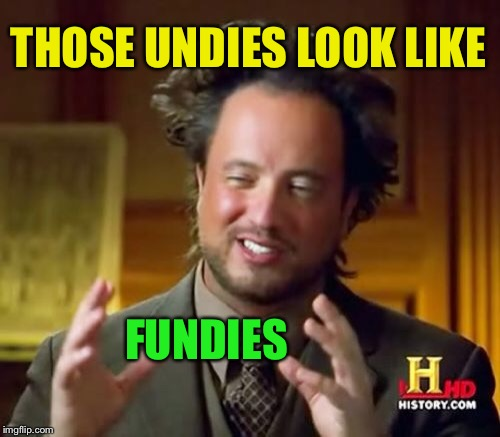 Ancient Aliens Meme | THOSE UNDIES LOOK LIKE FUNDIES | image tagged in memes,ancient aliens | made w/ Imgflip meme maker