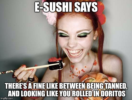 E-SUSHI'S WONDERFUL WISDOM FOR THE MASSES | E-SUSHI SAYS THERE'S A FINE LIKE BETWEEN BEING TANNED, AND LOOKING LIKE YOU ROLLED IN DORITOS | image tagged in sushi,memes,funny,e-sushi,tanned,doritos | made w/ Imgflip meme maker